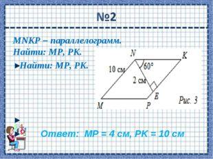 MNKP – параллелограмм. Найти: МР, РK. Найти: МР, РK. Ответ: МР = 4 см, РK = 1