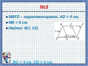 NBFD – параллелограмм. AD = 4 см, NB = 5 см. Найти: ВС, CD.  7. ВС = 4 см, C