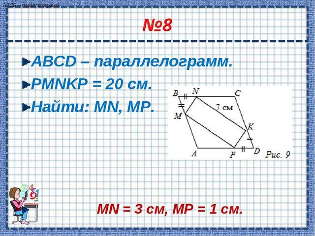 ABCD – параллелограмм. PMNKP = 20 см. Найти: MN, MP. MN = 3 cм, MP = 1 cм. AB...