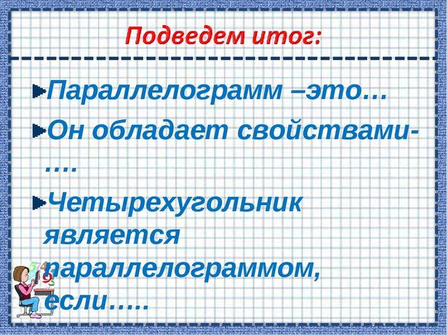 Параллелограмм –это… Он обладает свойствами- …. Четырехугольник является пара...