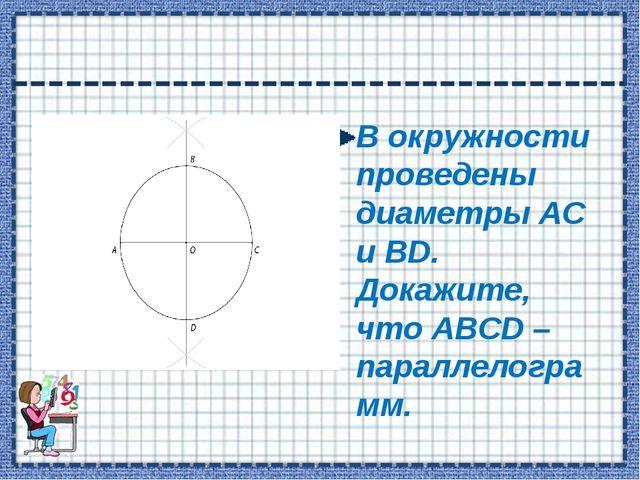 В окружности проведены диаметры АС и ВD. Докажите, что АВСD – параллелограмм.