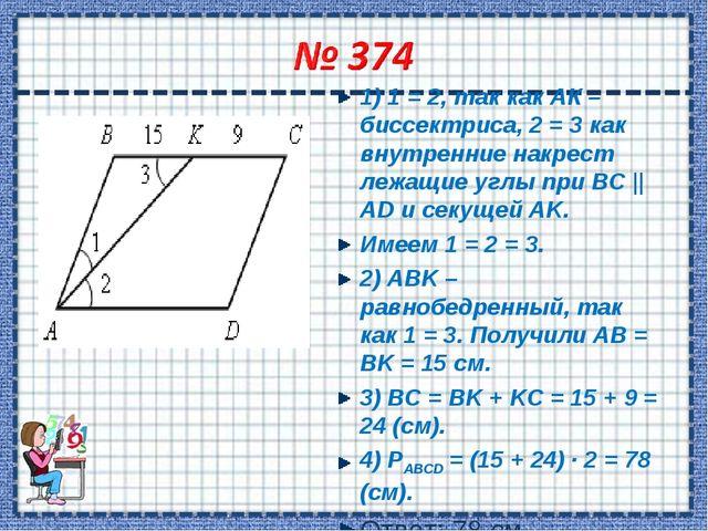 1) 1 = 2, так как АК – биссектриса, 2 = 3 как внутренние накрест лежащие углы...