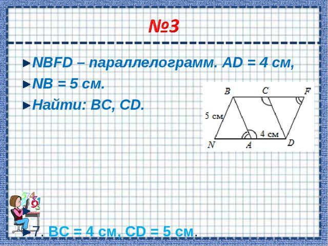 NBFD – параллелограмм. AD = 4 см, NB = 5 см. Найти: ВС, CD.  7. ВС = 4 см, C...