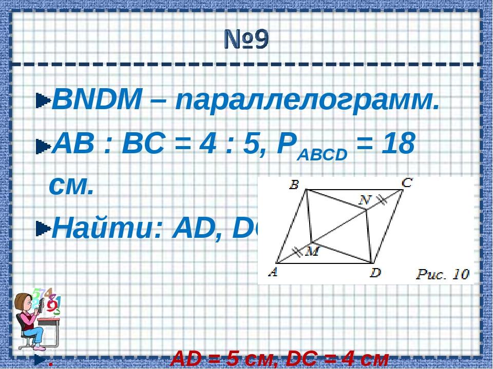 BNDM – параллелограмм. АВ : ВС = 4 : 5, РABCD = 18 см. Найти: AD, DC. . AD =...