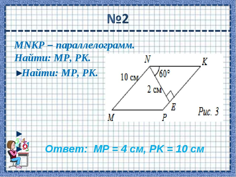 MNKP – параллелограмм. Найти: МР, РK. Найти: МР, РK. Ответ: МР = 4 см, РK = 1...