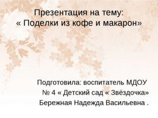 Презентация на тему: « Поделки из кофе и макарон» Подготовила: воспитатель МД