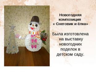 Новогодняя композиция « Снеговик и ёлка» Была изготовлена на выставку новогод