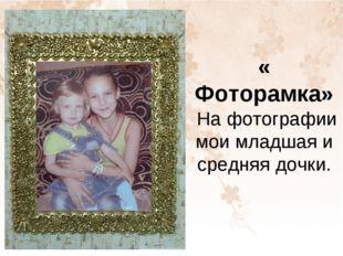 « Фоторамка» На фотографии мои младшая и средняя дочки.