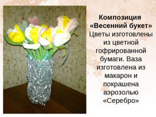 Композиция «Весенний букет» Цветы изготовлены из цветной гофрированной бумаги