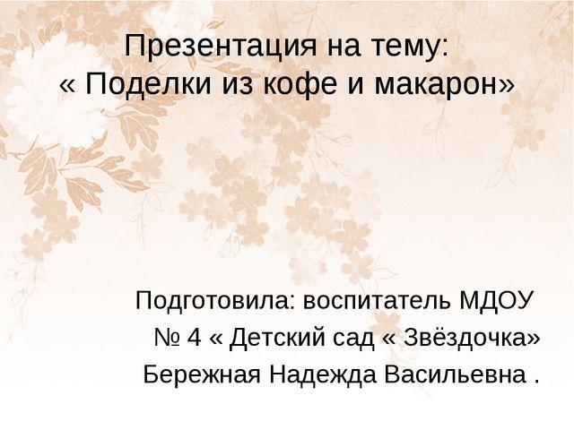 Презентация на тему: « Поделки из кофе и макарон» Подготовила: воспитатель МД...