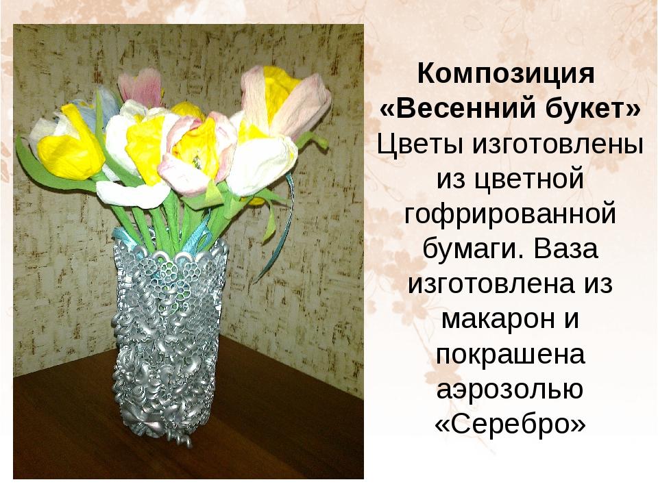 Композиция «Весенний букет» Цветы изготовлены из цветной гофрированной бумаги...