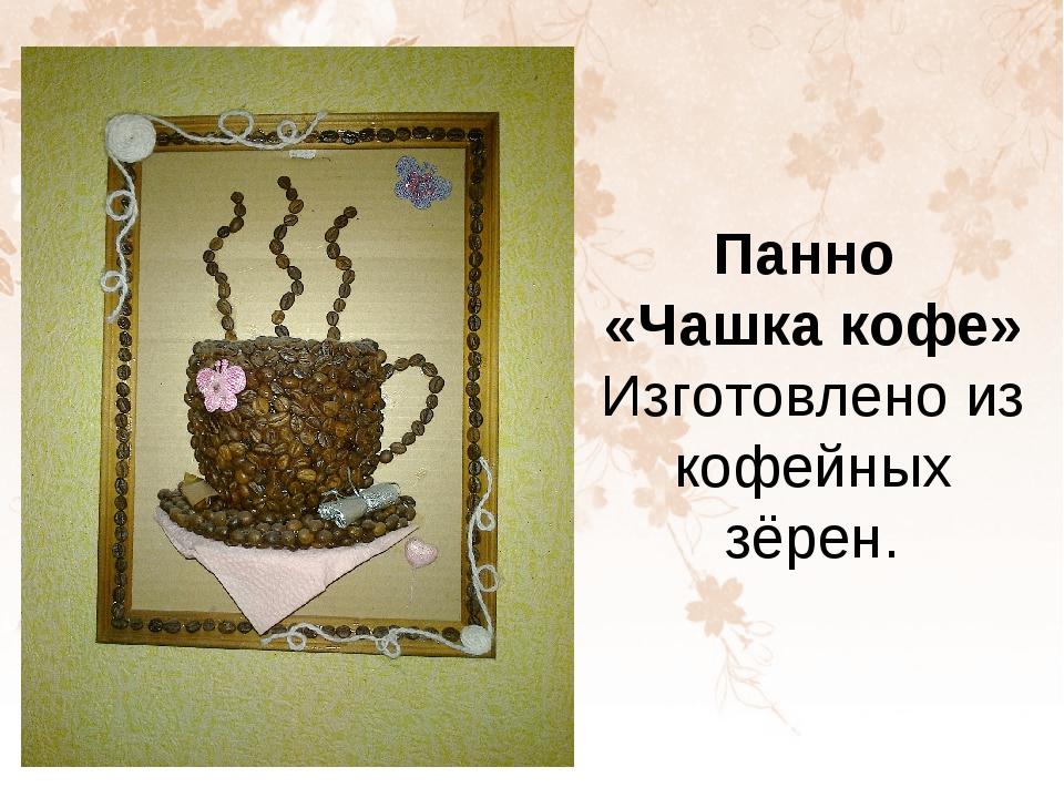 Панно «Чашка кофе» Изготовлено из кофейных зёрен.