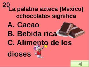 20 La palabra azteca (Mexico) «chocolate» significa A. Cacao B. Bebida rica