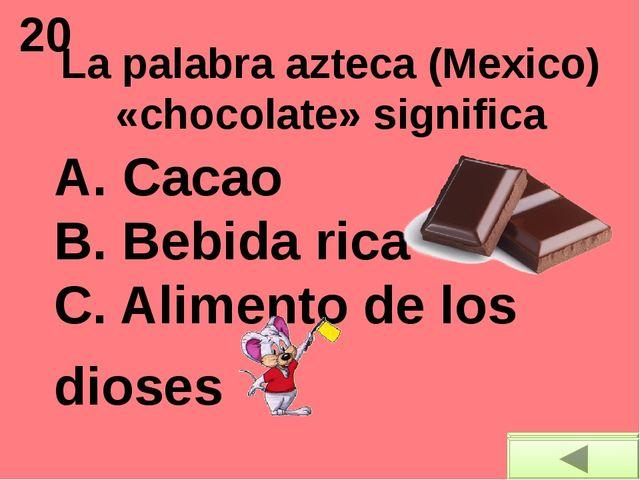 20 La palabra azteca (Mexico) «chocolate» significa A. Cacao B. Bebida rica...