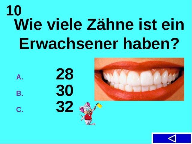 10 Wie viele Zähne ist ein Erwachsener haben? 28 30 32