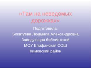 «Там на неведомых дорожках» Подготовила: Бокатуева Людмила Александровна Заве
