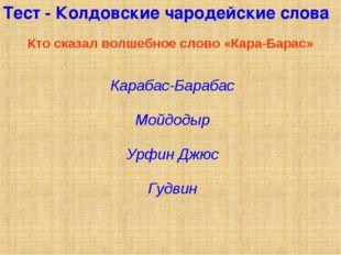 Тест - Колдовские чародейские слова Кто сказал волшебное слово «Кара-Барас» К
