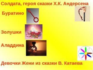 Солдата, героя сказки Х.К. Андерсена Буратино Золушки Аладдина Девочки Жени и