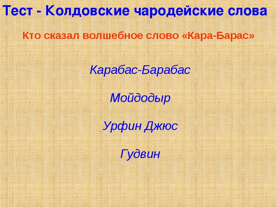 Тест - Колдовские чародейские слова Кто сказал волшебное слово «Кара-Барас» К...