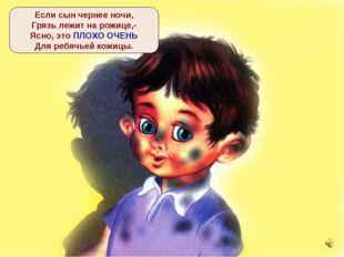 Если сын чернее ночи, Грязь лежит на рожице,- Ясно, это ПЛОХО ОЧЕНЬ Для ребяч