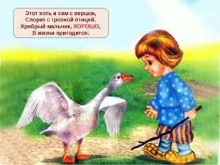 Этот хоть и сам с вершок, Спорит с грозной птицей. Храбрый мальчик, ХОРОШО, В