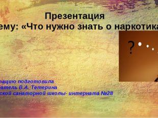 Презентация на тему: «Что нужно знать о наркотиках» Презентацию подготовила в
