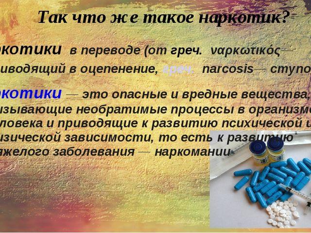 Так что же такое наркотик? Наркотики в переводе (от греч. ναρκωτικός― привод...