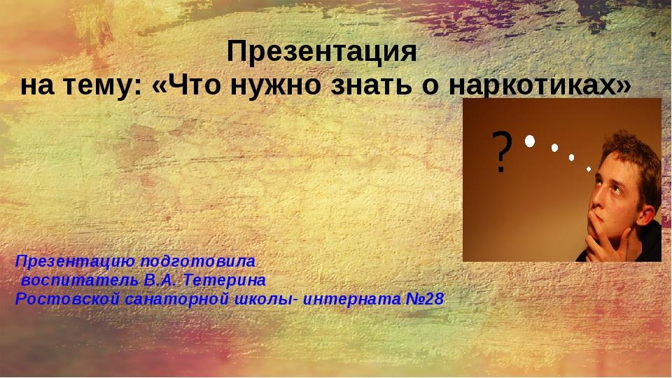 Презентация на тему: «Что нужно знать о наркотиках» Презентацию подготовила в...