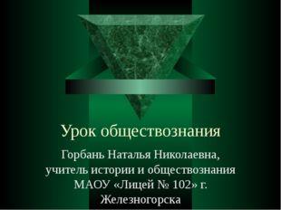 Урок обществознания Горбань Наталья Николаевна, учитель истории и обществозна