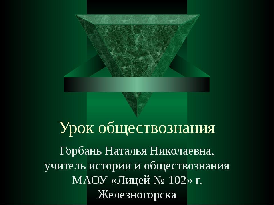 Урок обществознания Горбань Наталья Николаевна, учитель истории и обществозна...