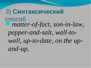 3) Синтаксический способ matter-of-fact, son-in-law, pepper-and-salt, wall-to