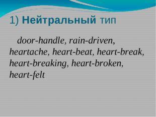 1) Нейтральный тип door-handle, rain-driven, heartache, heart-beat, heart-br