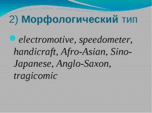 2) Морфологический тип electromotive, speedometer, handicraft, Afro-Asian, Si