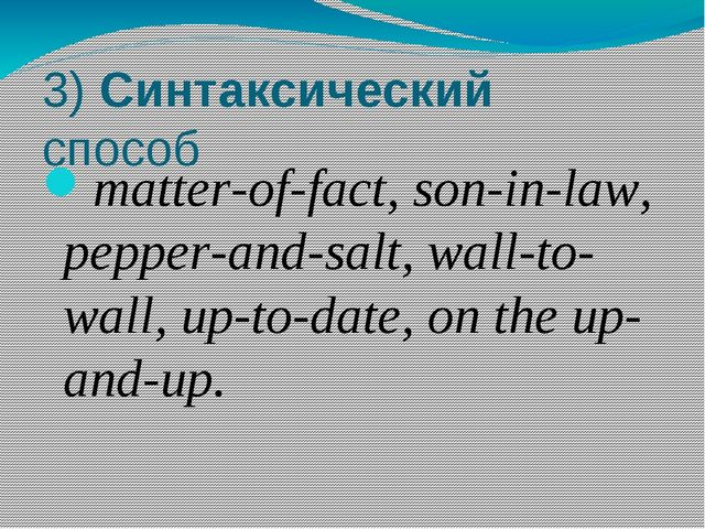 3) Синтаксический способ matter-of-fact, son-in-law, pepper-and-salt, wall-to...