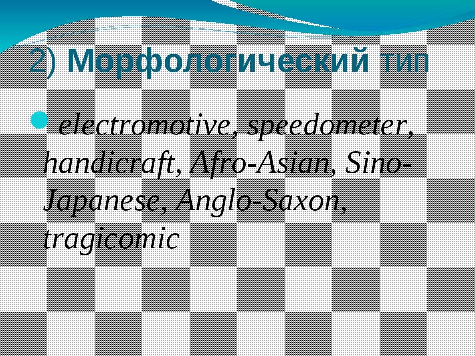 2) Морфологический тип electromotive, speedometer, handicraft, Afro-Asian, Si...