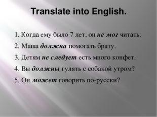 Translate into English. 1. Когда ему было 7 лет, он не мог читать. 2. Маша до
