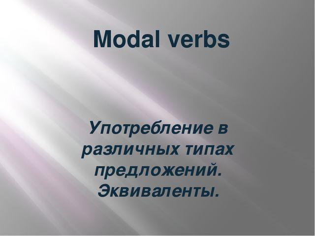 Modal verbs Употребление в различных типах предложений. Эквиваленты.