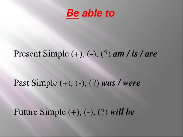 Be able to Present Simple (+), (-), (?) am / is / are Past Simple (+), (-), (...