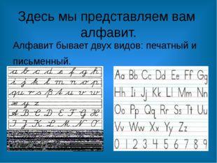 Здесь мы представляем вам алфавит. Алфавит бывает двух видов: печатный и пись
