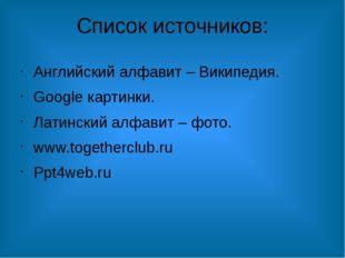 Список источников: Английский алфавит – Википедия. Google картинки. Латинский