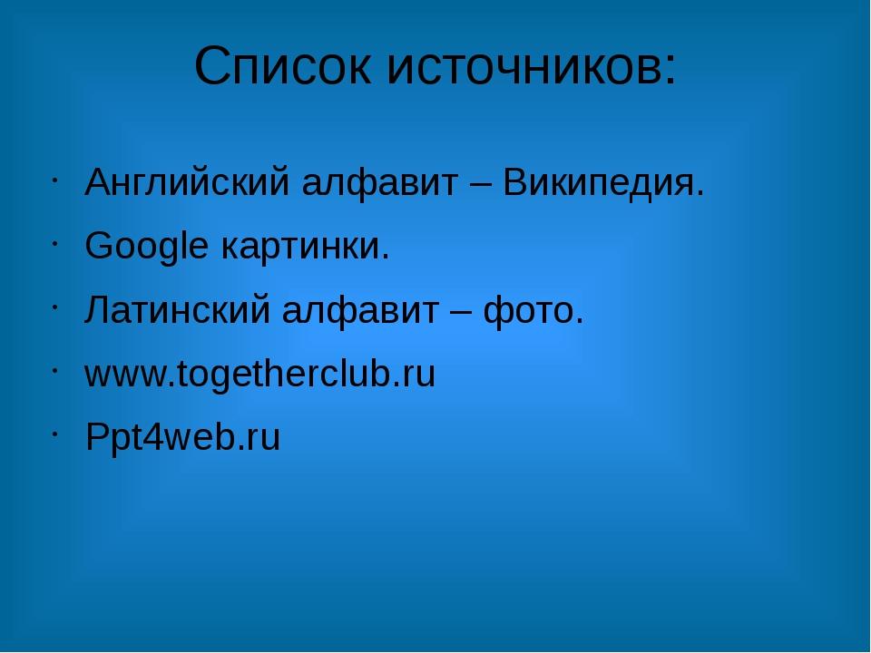 Список источников: Английский алфавит – Википедия. Google картинки. Латинский...