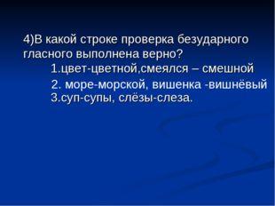 4)В какой строке проверка безударного гласного выполнена верно? 1.цвет-цветн
