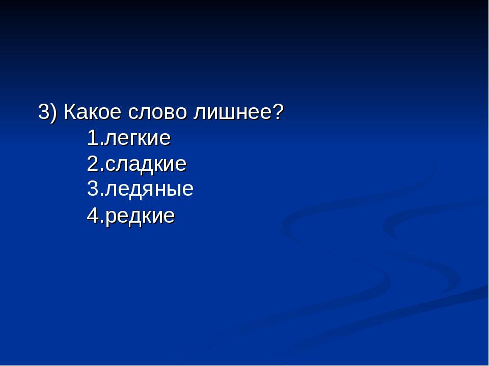 3) Какое слово лишнее? 1.легкие 2.сладкие  4.редкие 3.ледяные