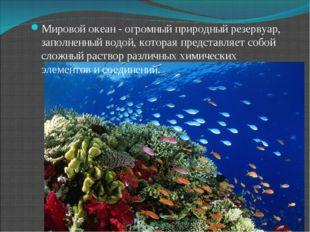 Мировой океан - огромный природный резервуар, заполненный водой, которая пред