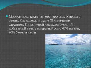 Морская вода также является ресурсом Мирового океана. Она содержит около 75 х