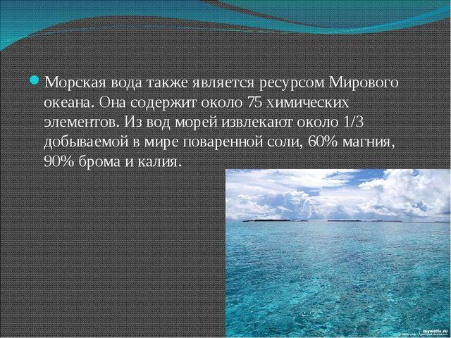 Морская вода также является ресурсом Мирового океана. Она содержит около 75 х...