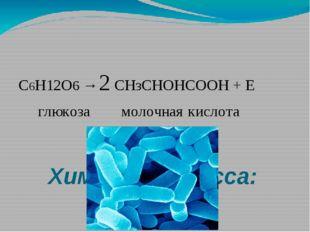 Химизм процесса: С6H12О6 → 2 СНзСНОНСООН + Е глюкоза молочная кислота