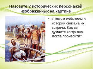 Назовите 2 исторических персонажей изображенных на картине С каким событием в