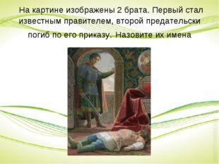 На картине изображены 2 брата. Первый стал известным правителем, второй пред