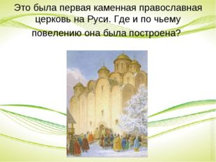 Это была первая каменная православная церковь на Руси. Где и по чьему повелен